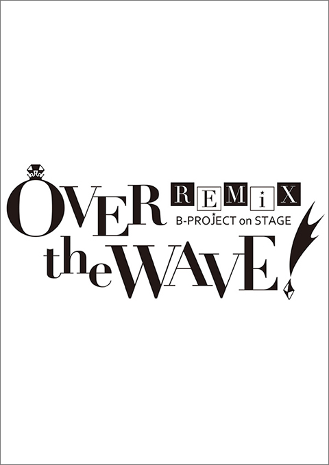 B-PROJECT on STAGE「OVER the WAVE!」REMiX